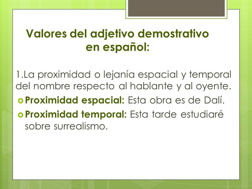 Valores del adjetivo demostrativo en español: 1.La proximidad o lejanía espacial y temporal del nombre respecto al hablante y al oyente. Proximidad es