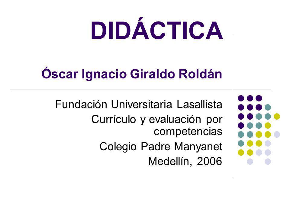 DIDÁCTICA Óscar Ignacio Giraldo Roldán Fundación Universitaria Lasallista Currículo y evaluación por competencias Colegio Padre Manyanet Medellín, 200