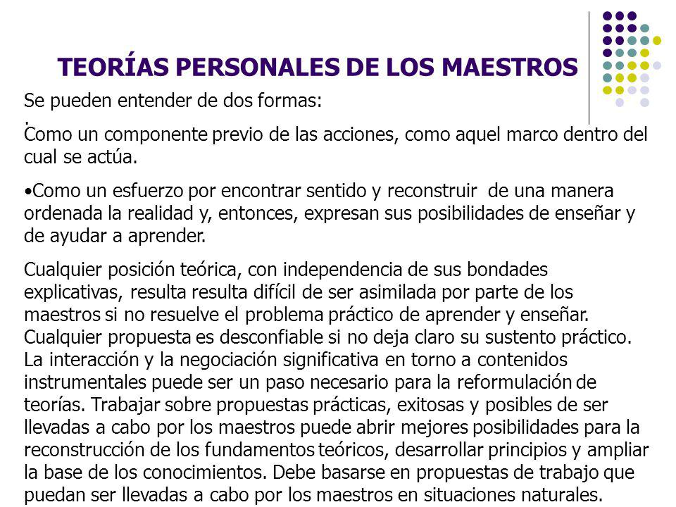 TEORÍAS PERSONALES DE LOS MAESTROS. Se pueden entender de dos formas: Como un componente previo de las acciones, como aquel marco dentro del cual se a