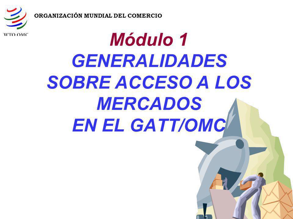 Módulo 1 GENERALIDADES SOBRE ACCESO A LOS MERCADOS EN EL GATT/OMC ORGANIZACIÓN MUNDIAL DEL COMERCIO