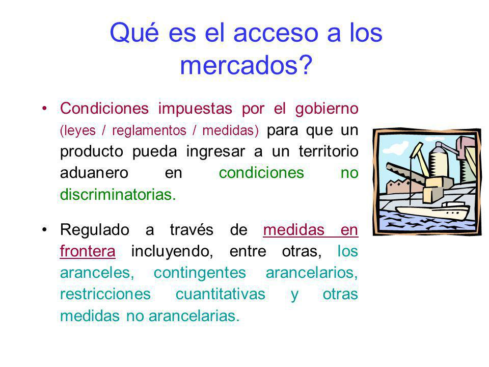 Qué es el acceso a los mercados? Condiciones impuestas por el gobierno (leyes / reglamentos / medidas) para que un producto pueda ingresar a un territ