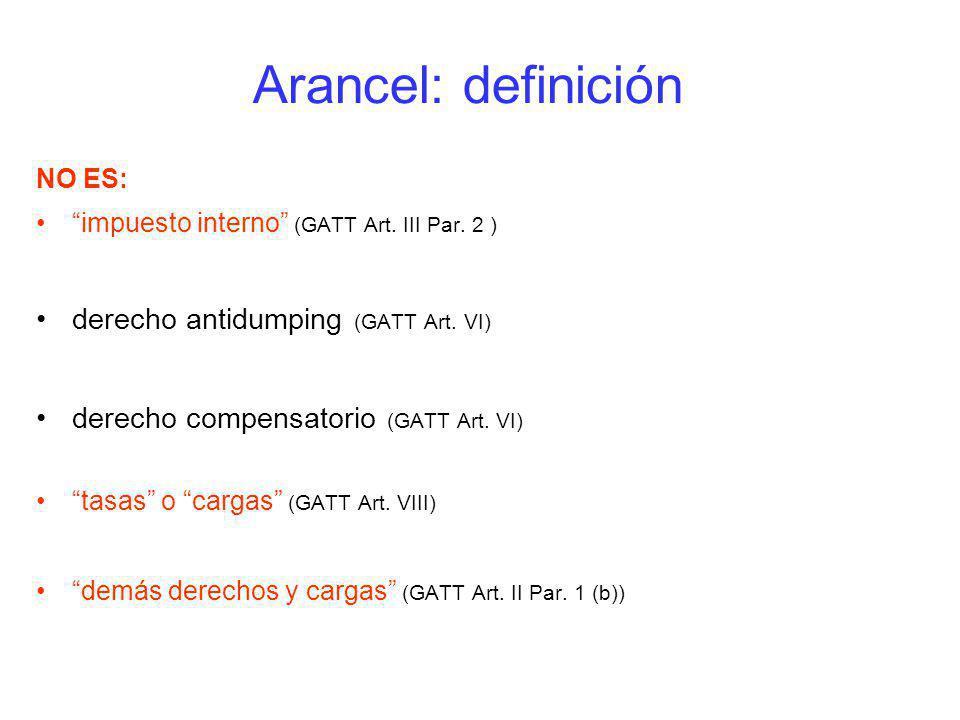 Arancel: definición NO ES: impuesto interno (GATT Art. III Par. 2 ) derecho antidumping (GATT Art. VI) derecho compensatorio (GATT Art. VI) tasas o ca
