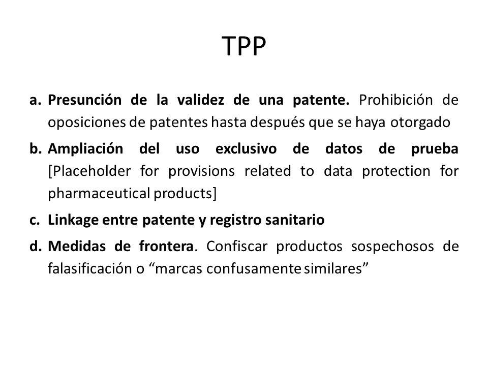 TPP a.Presunción de la validez de una patente. Prohibición de oposiciones de patentes hasta después que se haya otorgado b.Ampliación del uso exclusiv