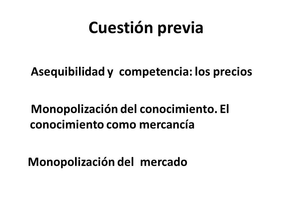Cuestión previa Asequibilidad y competencia: los precios Monopolización del conocimiento. El conocimiento como mercancía Monopolización del mercado