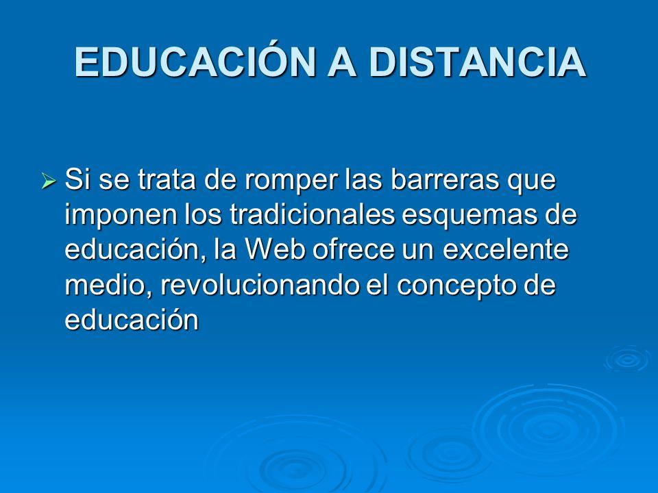EDUCACIÓN A DISTANCIA Si se trata de romper las barreras que imponen los tradicionales esquemas de educación, la Web ofrece un excelente medio, revolu
