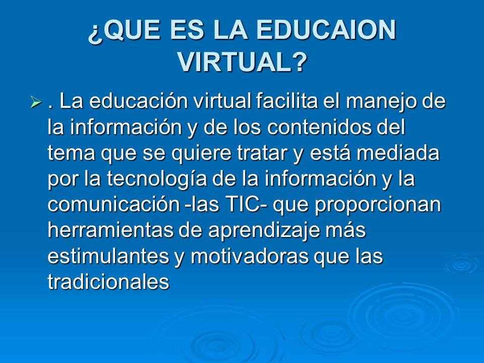 ¿QUE ES LA EDUCAION VIRTUAL?. La educación virtual facilita el manejo de la información y de los contenidos del tema que se quiere tratar y está media