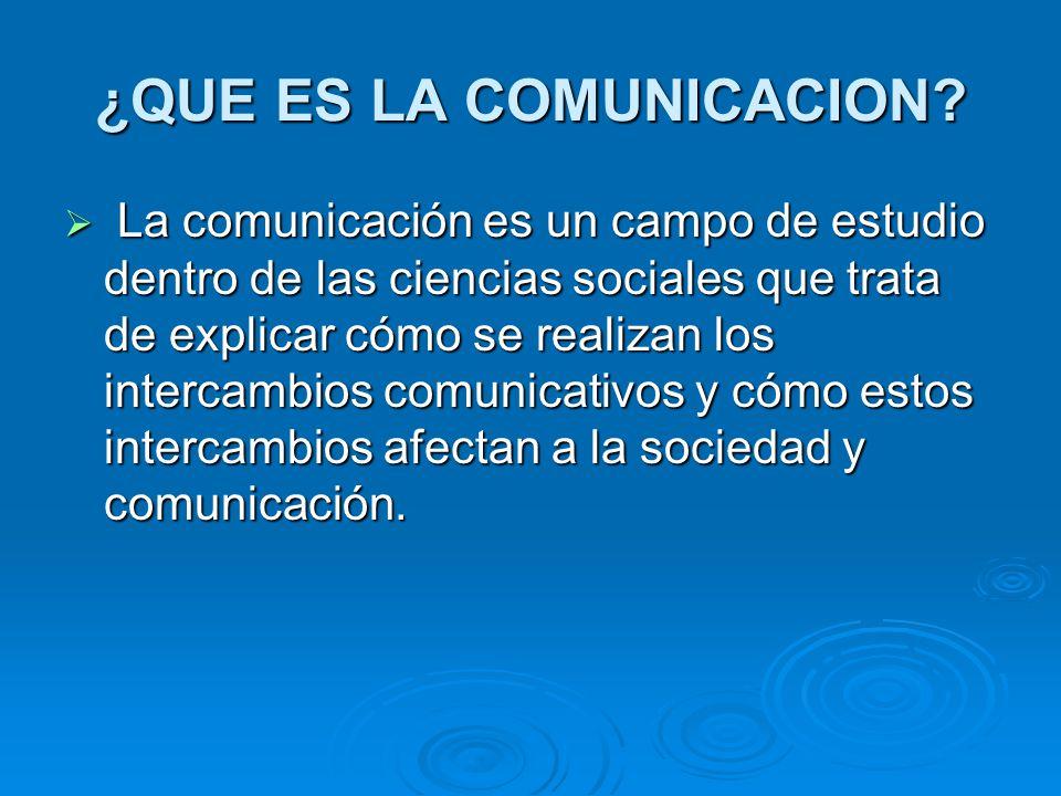 ¿QUE ES LA COMUNICACION? La comunicación es un campo de estudio dentro de las ciencias sociales que trata de explicar cómo se realizan los intercambio