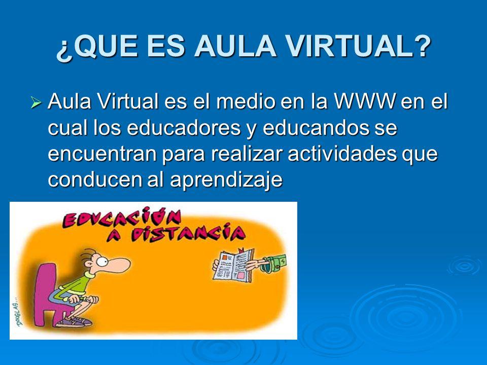 ¿QUE ES AULA VIRTUAL? Aula Virtual es el medio en la WWW en el cual los educadores y educandos se encuentran para realizar actividades que conducen al