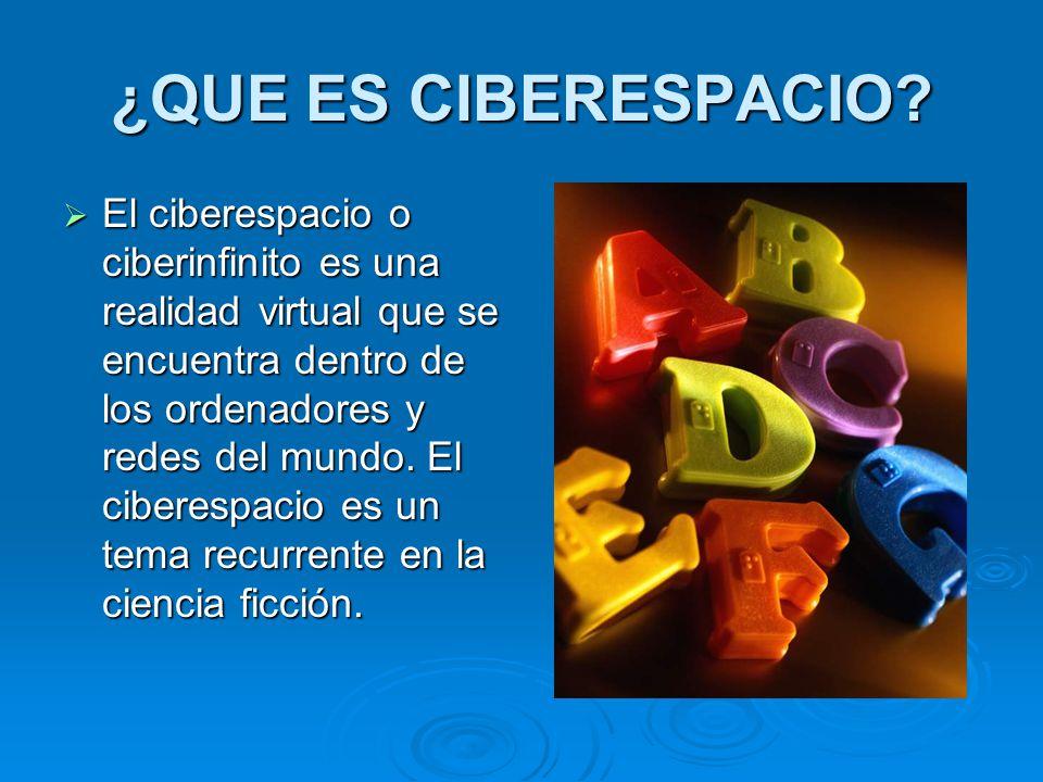 ¿QUE ES CIBERESPACIO? El ciberespacio o ciberinfinito es una realidad virtual que se encuentra dentro de los ordenadores y redes del mundo. El ciberes