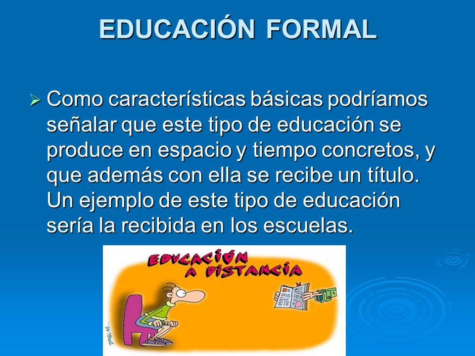 EDUCACIÓN INFORMAL La educación informal es un proceso de aprendizaje continuo y espontáneo que se realiza fuera del marco de la educación formal y la educación no formal, como hecho social no determinado, de manera intencional.