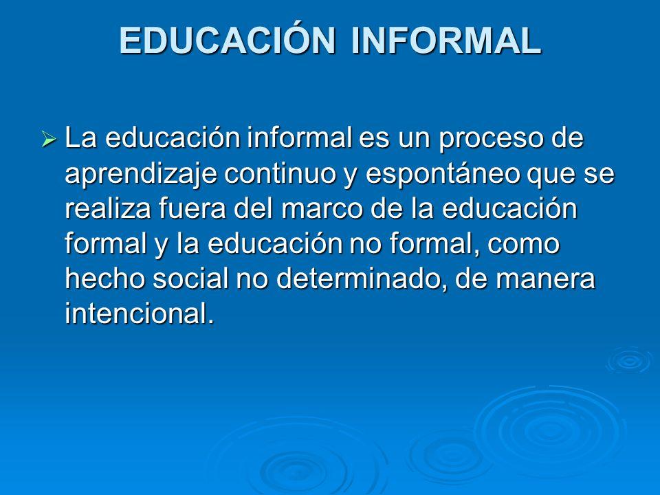 EDUCACIÓN INFORMAL La educación informal es un proceso de aprendizaje continuo y espontáneo que se realiza fuera del marco de la educación formal y la