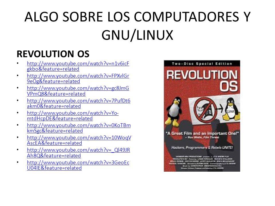 ALGO SOBRE LOS COMPUTADORES, GNU/LINUX CODIGO LINUX http://www.youtube.com/watch ?v=1RtWkywPJ5I&feature=PlayLi st&p=1DF7114EF3EAFFA3&index =74 http://www.youtube.com/watch ?v=1RtWkywPJ5I&feature=PlayLi st&p=1DF7114EF3EAFFA3&index =74 http://www.youtube.com/watch ?v=_F5FiP9yCEc&feature=related http://www.youtube.com/watch ?v=_F5FiP9yCEc&feature=related http://www.youtube.com/watch ?v=4iN- Q3c9_Zg&feature=related http://www.youtube.com/watch ?v=4iN- Q3c9_Zg&feature=related http://www.youtube.com/watch ?v=NVMg3AMF8lc&feature=relat ed http://www.youtube.com/watch ?v=NVMg3AMF8lc&feature=relat ed http://www.youtube.com/watch ?v=ACqOXd4rqpg&feature=relate d http://www.youtube.com/watch ?v=ACqOXd4rqpg&feature=relate d