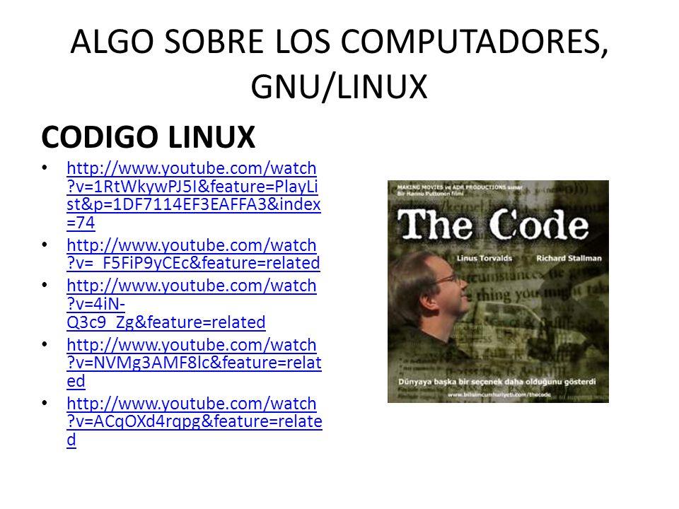 ALGO SOBRE LOS COMPUTADORES, GNU/LINUX CODIGO LINUX http://www.youtube.com/watch ?v=1RtWkywPJ5I&feature=PlayLi st&p=1DF7114EF3EAFFA3&index =74 http://
