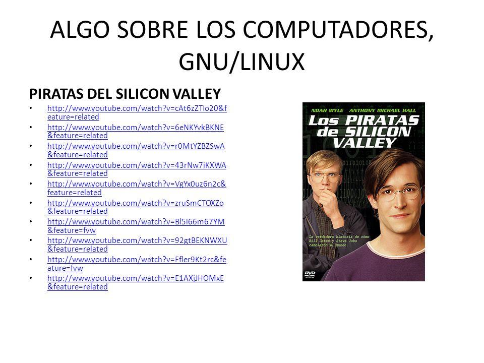 ALGO SOBRE LOS COMPUTADORES, GNU/LINUX PIRATAS DEL SILICON VALLEY http://www.youtube.com/watch?v=cAt6zZTIo20&f eature=related http://www.youtube.com/w