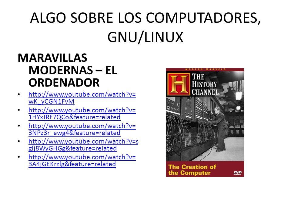 ALGO SOBRE LOS COMPUTADORES, GNU/LINUX MARAVILLAS MODERNAS – LA TECNOLOGIA DE LOS 80s http://www.youtube.com/watch?v=t S9csJWE7Vc http://www.youtube.com/watch?v=t S9csJWE7Vc http://www.youtube.com/watch?v= D8UMln93-DY&feature=related http://www.youtube.com/watch?v= D8UMln93-DY&feature=related http://www.youtube.com/watch?v=s 0LWYe5zh20&feature=related http://www.youtube.com/watch?v=s 0LWYe5zh20&feature=related http://www.youtube.com/watch?v= wS7bP5Qbv30&feature=related http://www.youtube.com/watch?v= wS7bP5Qbv30&feature=related http://www.youtube.com/watch?v= QhI42AZUom0&feature=related http://www.youtube.com/watch?v= QhI42AZUom0&feature=related