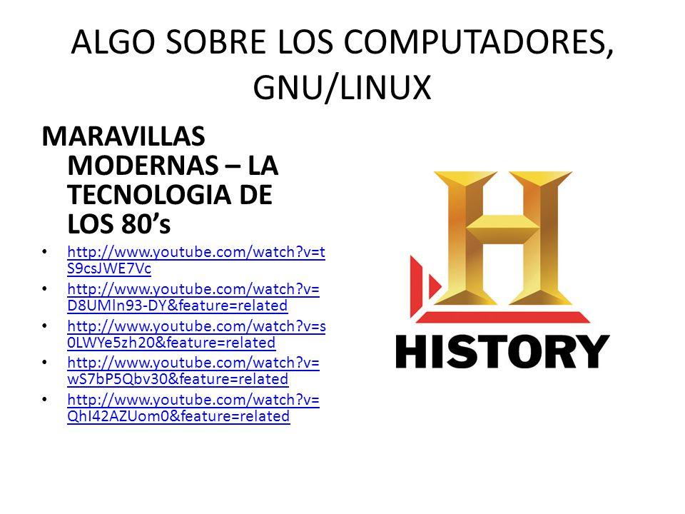 ALGO SOBRE LOS COMPUTADORES, GNU/LINUX MARAVILLAS MODERNAS – LA TECNOLOGIA DE LOS 80s http://www.youtube.com/watch?v=t S9csJWE7Vc http://www.youtube.c