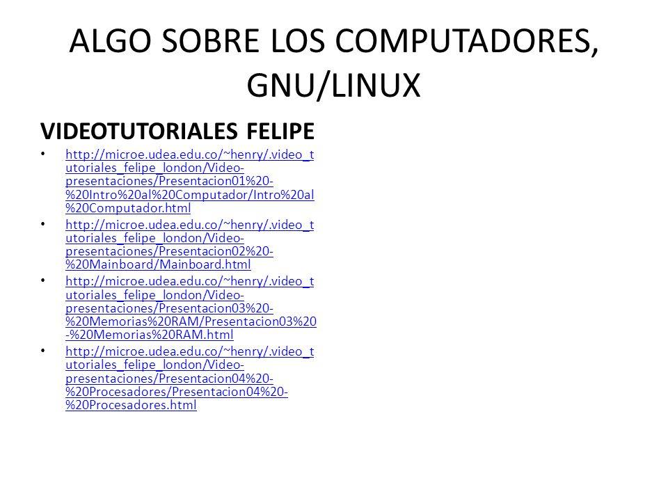 ALGO SOBRE LOS COMPUTADORES, GNU/LINUX VIDEOTUTORIALES FELIPE http://microe.udea.edu.co/~henry/.video_t utoriales_felipe_london/Video- presentaciones/