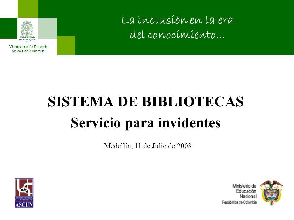 SISTEMA DE BIBLIOTECAS Servicio para invidentes Vicerrectoría de Docencia Sistema de Bibliotecas La inclusión en la era del conocimiento… Medellín, 11 de Julio de 2008