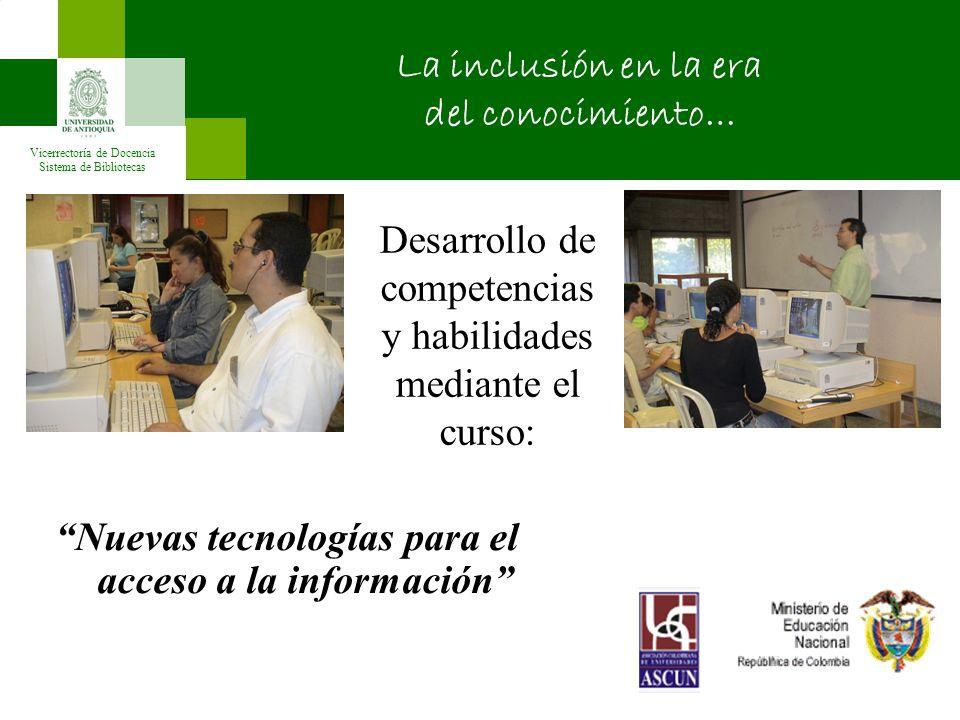 Vicerrectoría de Docencia Sistema de Bibliotecas Desarrollo de competencias y habilidades mediante el curso: Nuevas tecnologías para el acceso a la información La inclusión en la era del conocimiento…