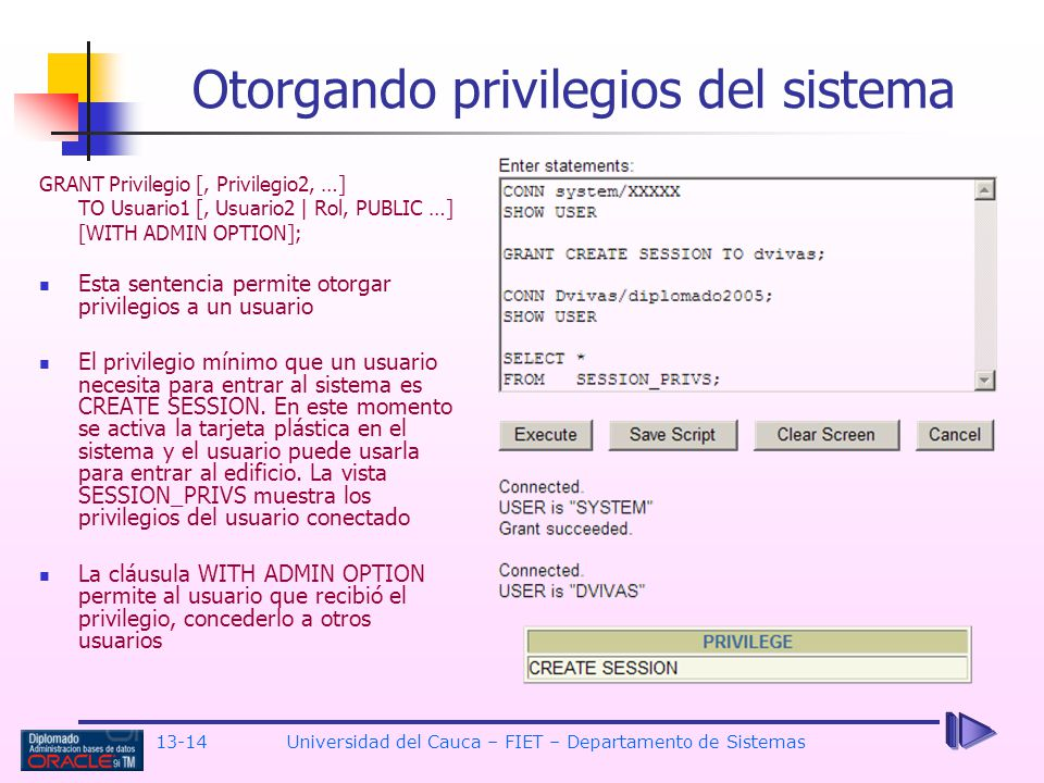 13-14 Universidad del Cauca – FIET – Departamento de Sistemas Otorgando privilegios del sistema GRANT Privilegio [, Privilegio2, …] TO Usuario1 [, Usuario2 | Rol, PUBLIC …] [WITH ADMIN OPTION]; Esta sentencia permite otorgar privilegios a un usuario El privilegio mínimo que un usuario necesita para entrar al sistema es CREATE SESSION.
