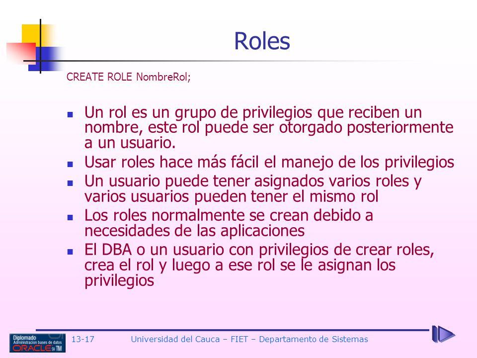 13-17 Universidad del Cauca – FIET – Departamento de Sistemas CREATE ROLE NombreRol; Un rol es un grupo de privilegios que reciben un nombre, este rol puede ser otorgado posteriormente a un usuario.