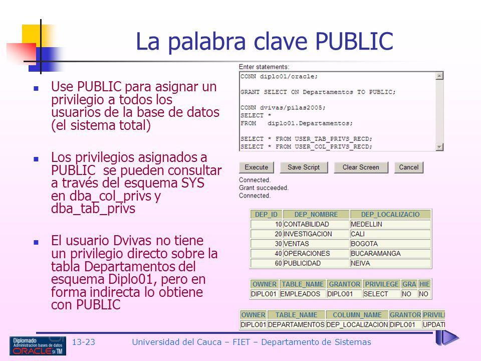 13-23 Universidad del Cauca – FIET – Departamento de Sistemas La palabra clave PUBLIC Use PUBLIC para asignar un privilegio a todos los usuarios de la base de datos (el sistema total) Los privilegios asignados a PUBLIC se pueden consultar a través del esquema SYS en dba_col_privs y dba_tab_privs El usuario Dvivas no tiene un privilegio directo sobre la tabla Departamentos del esquema Diplo01, pero en forma indirecta lo obtiene con PUBLIC
