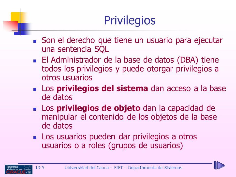 13-5 Universidad del Cauca – FIET – Departamento de Sistemas Son el derecho que tiene un usuario para ejecutar una sentencia SQL El Administrador de la base de datos (DBA) tiene todos los privilegios y puede otorgar privilegios a otros usuarios Los privilegios del sistema dan acceso a la base de datos Los privilegios de objeto dan la capacidad de manipular el contenido de los objetos de la base de datos Los usuarios pueden dar privilegios a otros usuarios o a roles (grupos de usuarios) Privilegios