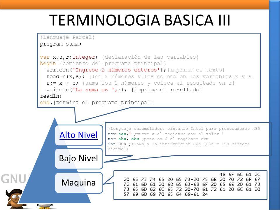 TERMINOLOGIA BASICA III Alto NivelBajo NivelMaquina ;Lenguaje ensamblador, sintaxis Intel para procesadores x86 mov eax,1 ;mueve a al registro eax el valor 1 xor ebx, ebx ;pone en 0 el registro ebx int 80h ;llama a la interrupción 80h (80h = 128 sistema decimal) {Lenguaje Pascal} program suma; var x,s,r:integer; {declaración de las variables} begin {comienzo del programa principal} writeln( Ingrese 2 números enteros );{imprime el texto} readln(x,s); {lee 2 números y los coloca en las variables x y s} r:= x + s; {suma los 2 números y coloca el resultado en r} writeln( La suma es ,r); {imprime el resultado} readln; end.{termina el programa principal}