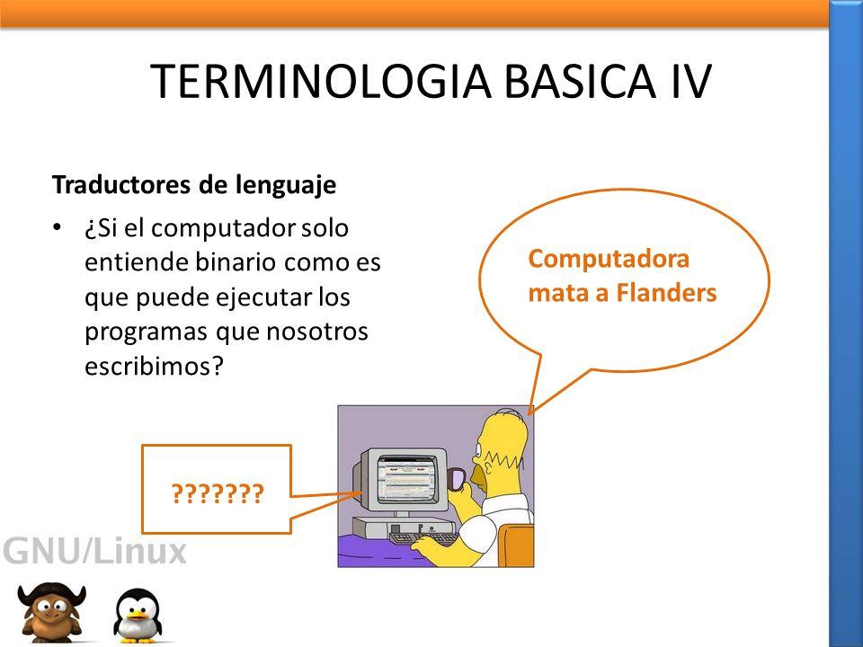TERMINOLOGIA BASICA IV Traductores de lenguaje ¿Si el computador solo entiende binario como es que puede ejecutar los programas que nosotros escribimos.