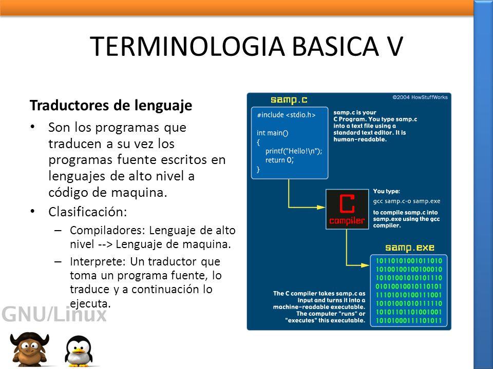 TERMINOLOGIA BASICA V Traductores de lenguaje Son los programas que traducen a su vez los programas fuente escritos en lenguajes de alto nivel a código de maquina.