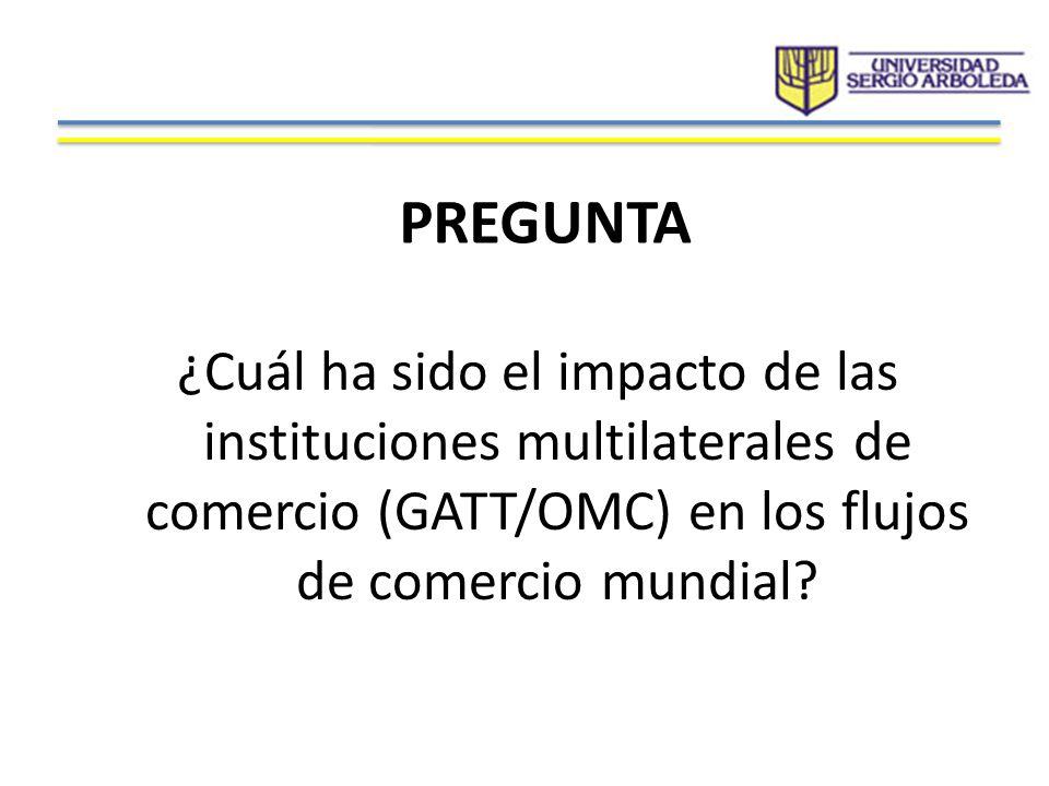 PREGUNTA ¿Cuál ha sido el impacto de las instituciones multilaterales de comercio (GATT/OMC) en los flujos de comercio mundial?