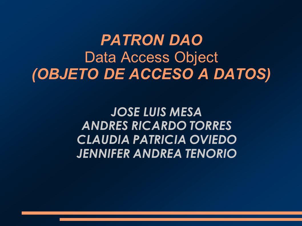 PATRON DAO Data Access Object (OBJETO DE ACCESO A DATOS) JOSE LUIS MESA ANDRES RICARDO TORRES CLAUDIA PATRICIA OVIEDO JENNIFER ANDREA TENORIO
