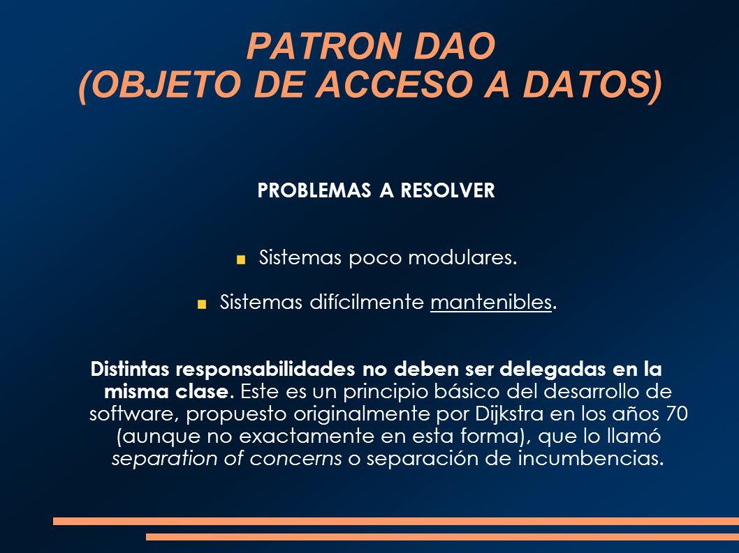 PATRON DAO (OBJETO DE ACCESO A DATOS) PROBLEMAS A RESOLVER Sistemas poco modulares. Sistemas difícilmente mantenibles. Distintas responsabilidades no