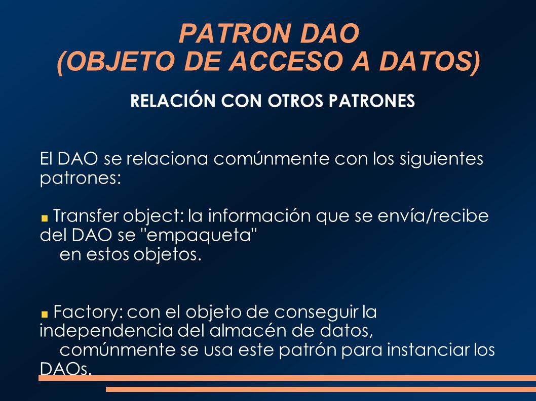 PATRON DAO (OBJETO DE ACCESO A DATOS) RELACIÓN CON OTROS PATRONES El DAO se relaciona comúnmente con los siguientes patrones: Transfer object: la info