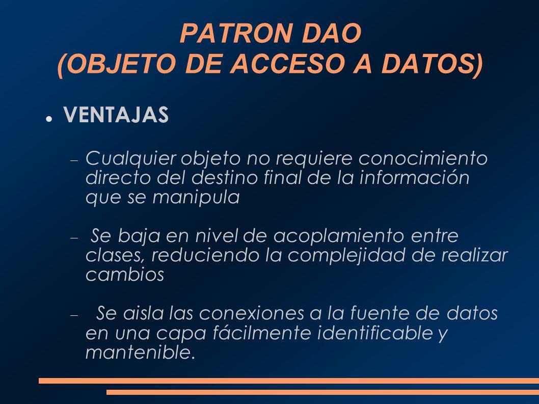 PATRON DAO (OBJETO DE ACCESO A DATOS) VENTAJAS Cualquier objeto no requiere conocimiento directo del destino final de la información que se manipula S