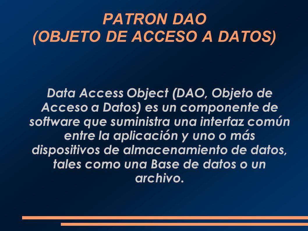 PATRON DAO (OBJETO DE ACCESO A DATOS) Data Access Object (DAO, Objeto de Acceso a Datos) es un componente de software que suministra una interfaz comú