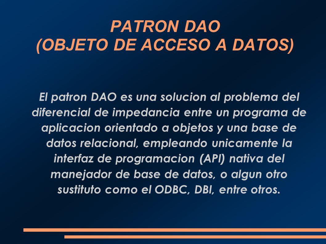 PATRON DAO (OBJETO DE ACCESO A DATOS) El patron DAO es una solucion al problema del diferencial de impedancia entre un programa de aplicacion orientad