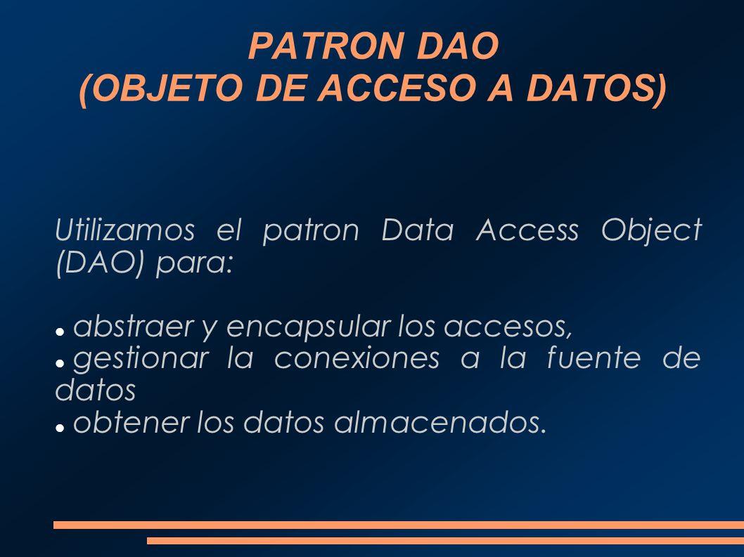 PATRON DAO (OBJETO DE ACCESO A DATOS) Utilizamos el patron Data Access Object (DAO) para: abstraer y encapsular los accesos, gestionar la conexiones a