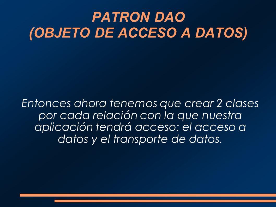 PATRON DAO (OBJETO DE ACCESO A DATOS) Entonces ahora tenemos que crear 2 clases por cada relación con la que nuestra aplicación tendrá acceso: el acce