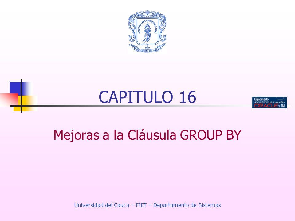 Universidad del Cauca – FIET – Departamento de Sistemas CAPITULO 16 Mejoras a la Cláusula GROUP BY