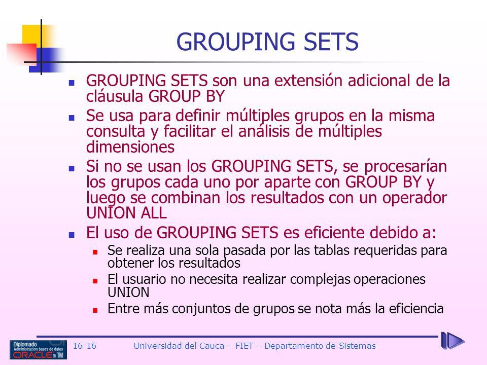 16-16Universidad del Cauca – FIET – Departamento de Sistemas GROUPING SETS son una extensión adicional de la cláusula GROUP BY Se usa para definir múl