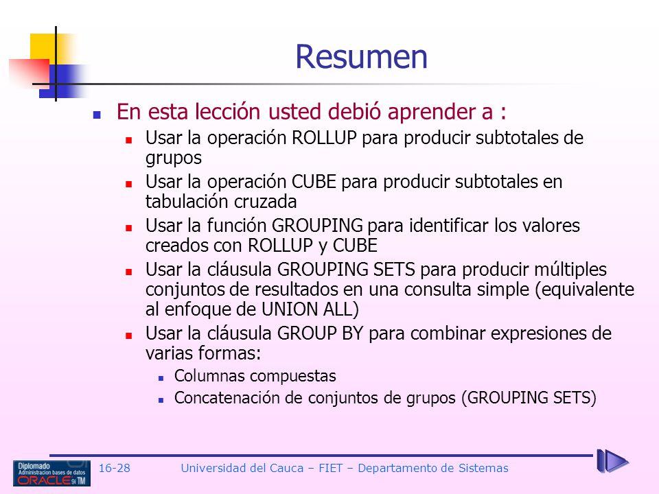 16-28Universidad del Cauca – FIET – Departamento de Sistemas En esta lección usted debió aprender a : Usar la operación ROLLUP para producir subtotale