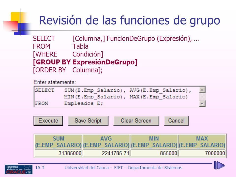 16-3Universidad del Cauca – FIET – Departamento de Sistemas Revisión de las funciones de grupo SELECT[Columna,] FuncionDeGrupo (Expresión), … FROM Tab
