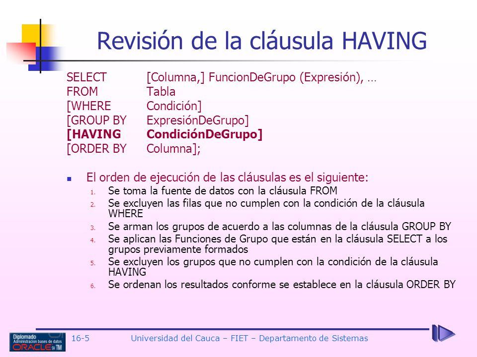 16-5Universidad del Cauca – FIET – Departamento de Sistemas Revisión de la cláusula HAVING SELECT[Columna,] FuncionDeGrupo (Expresión), … FROM Tabla [