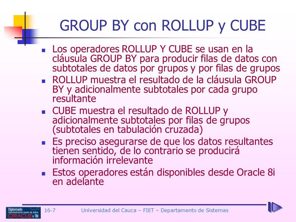 16-7Universidad del Cauca – FIET – Departamento de Sistemas Los operadores ROLLUP Y CUBE se usan en la cláusula GROUP BY para producir filas de datos