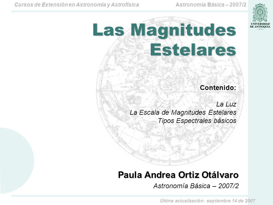 Astronomía Básica – 2007/2Cursos de Extensión en Astronomía y Astrofísica Paula Andrea Ortiz Otálvaro Astronomía Básica – 2007/2 Las Magnitudes Estelares Contenido: La Luz La Escala de Magnitudes Estelares Tipos Espectrales básicos Última actualización: septiembre 14 de 2007
