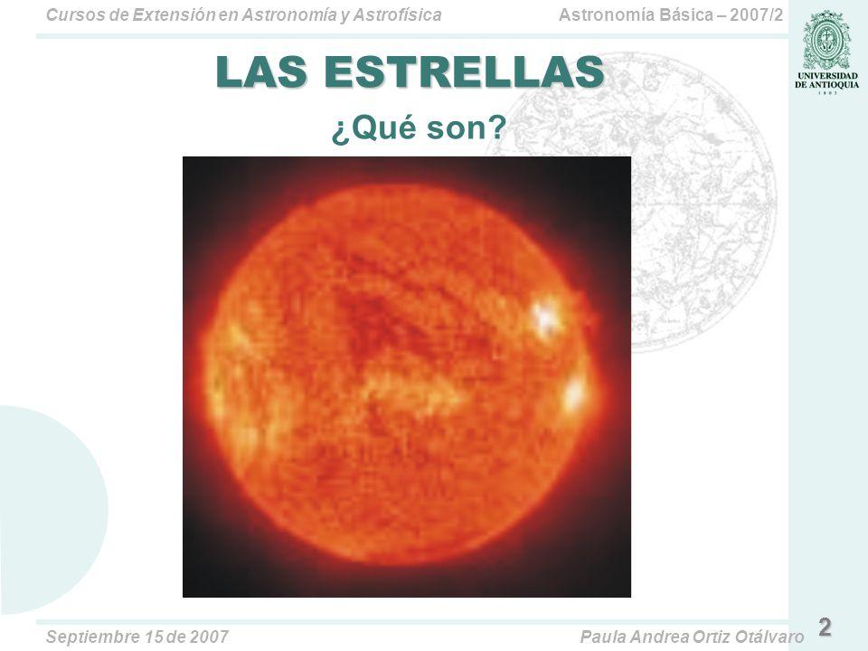 Astronomía Básica – 2007/2Cursos de Extensión en Astronomía y Astrofísica Septiembre 15 de 2007Paula Andrea Ortiz Otálvaro 2 LAS ESTRELLAS ¿Qué son?