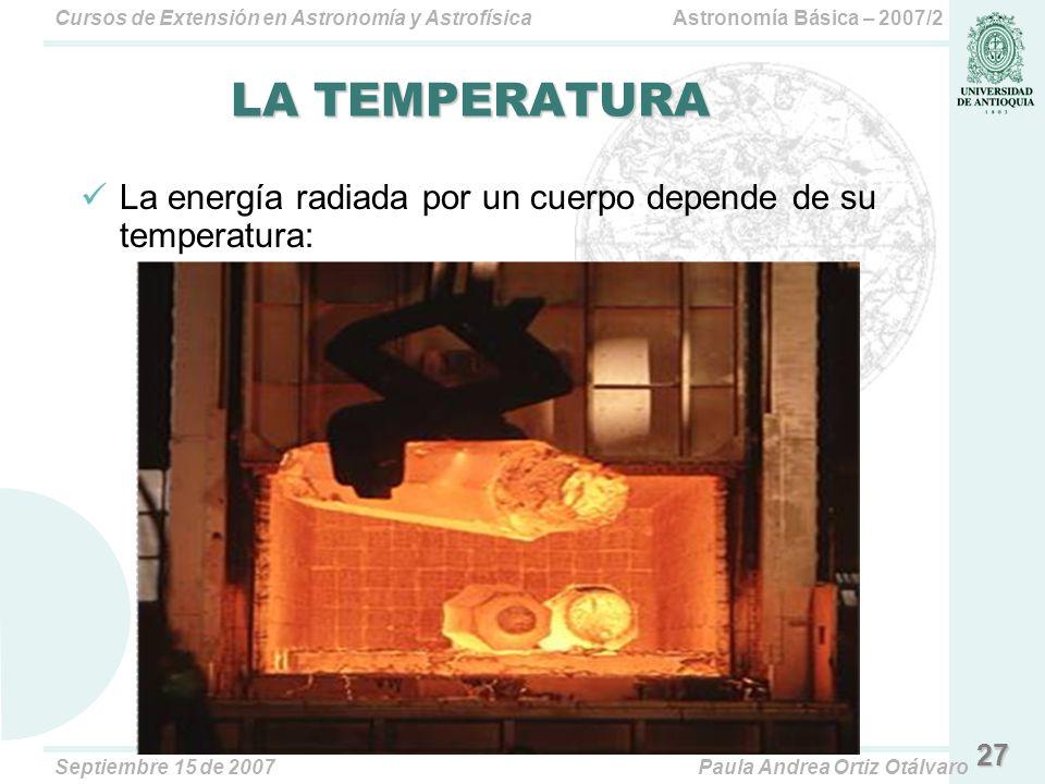 Astronomía Básica – 2007/2Cursos de Extensión en Astronomía y Astrofísica Septiembre 15 de 2007Paula Andrea Ortiz Otálvaro 27 LA TEMPERATURA La energía radiada por un cuerpo depende de su temperatura: