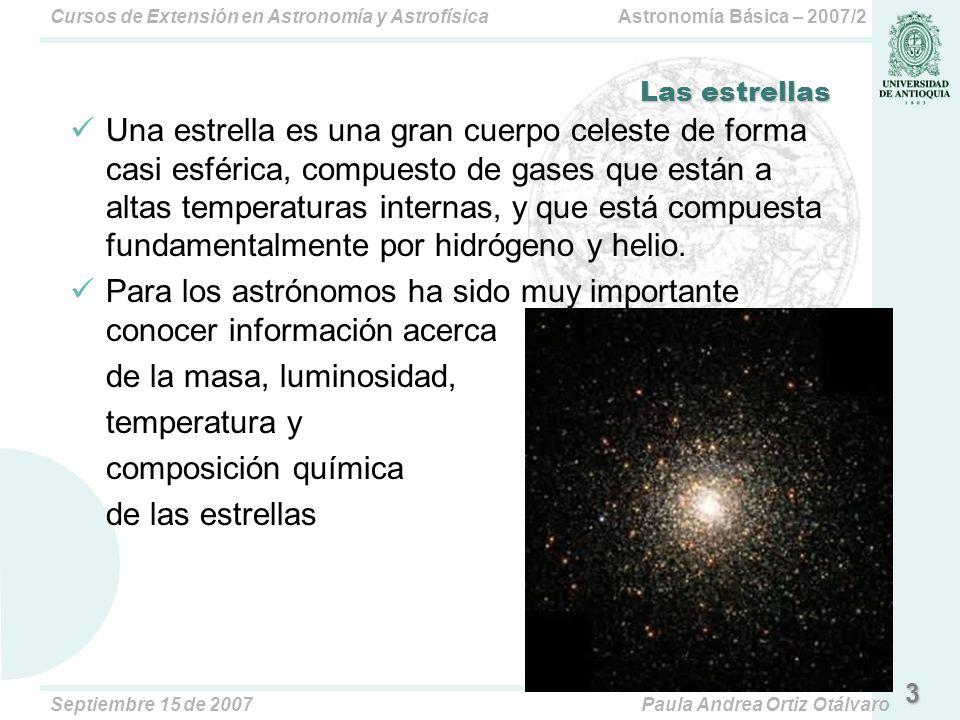 Astronomía Básica – 2007/2Cursos de Extensión en Astronomía y Astrofísica Septiembre 15 de 2007Paula Andrea Ortiz Otálvaro Las estrellas Una estrella es una gran cuerpo celeste de forma casi esférica, compuesto de gases que están a altas temperaturas internas, y que está compuesta fundamentalmente por hidrógeno y helio.