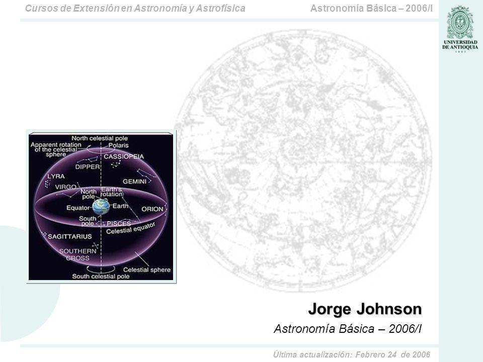Astronomía Básica – 2006/ICursos de Extensión en Astronomía y Astrofísica Última actualización: Febrero 24 de 2006 Jorge Johnson Astronomía Básica – 2